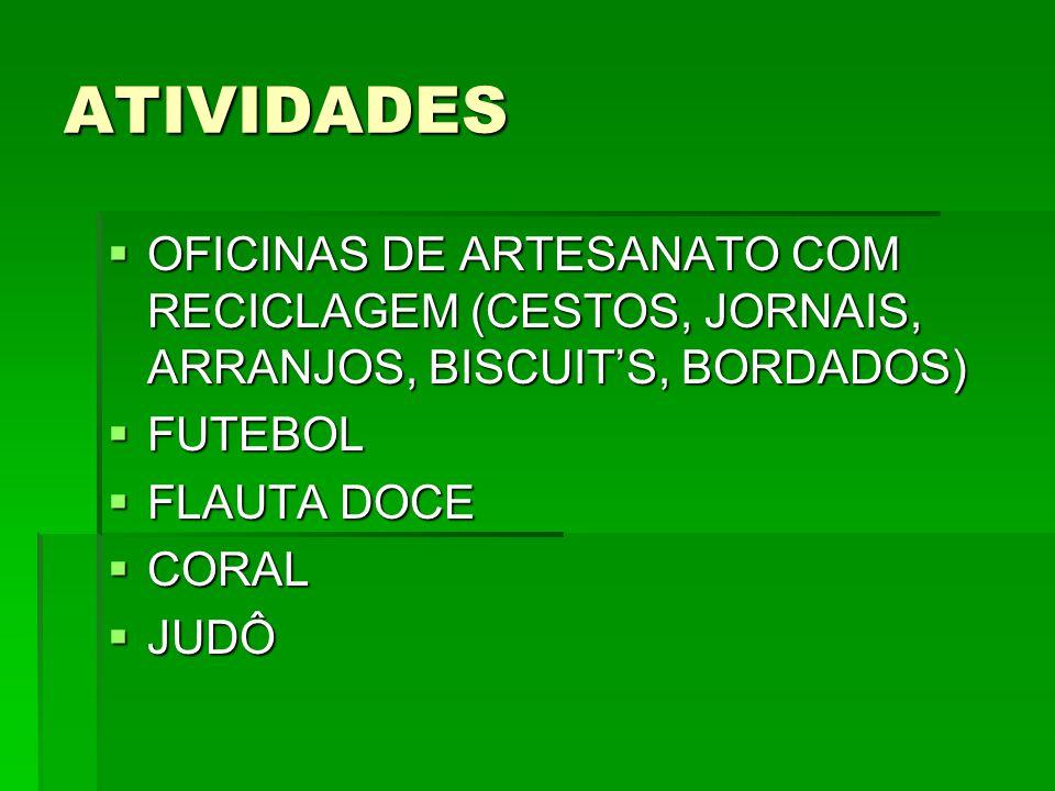 ATIVIDADES  OFICINAS DE ARTESANATO COM RECICLAGEM (CESTOS, JORNAIS, ARRANJOS, BISCUIT'S, BORDADOS)  FUTEBOL  FLAUTA DOCE  CORAL  JUDÔ