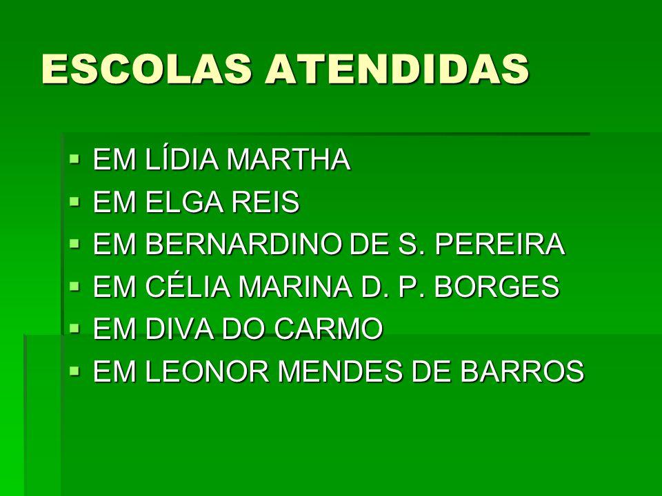 ESCOLAS ATENDIDAS  EM LÍDIA MARTHA  EM ELGA REIS  EM BERNARDINO DE S. PEREIRA  EM CÉLIA MARINA D. P. BORGES  EM DIVA DO CARMO  EM LEONOR MENDES
