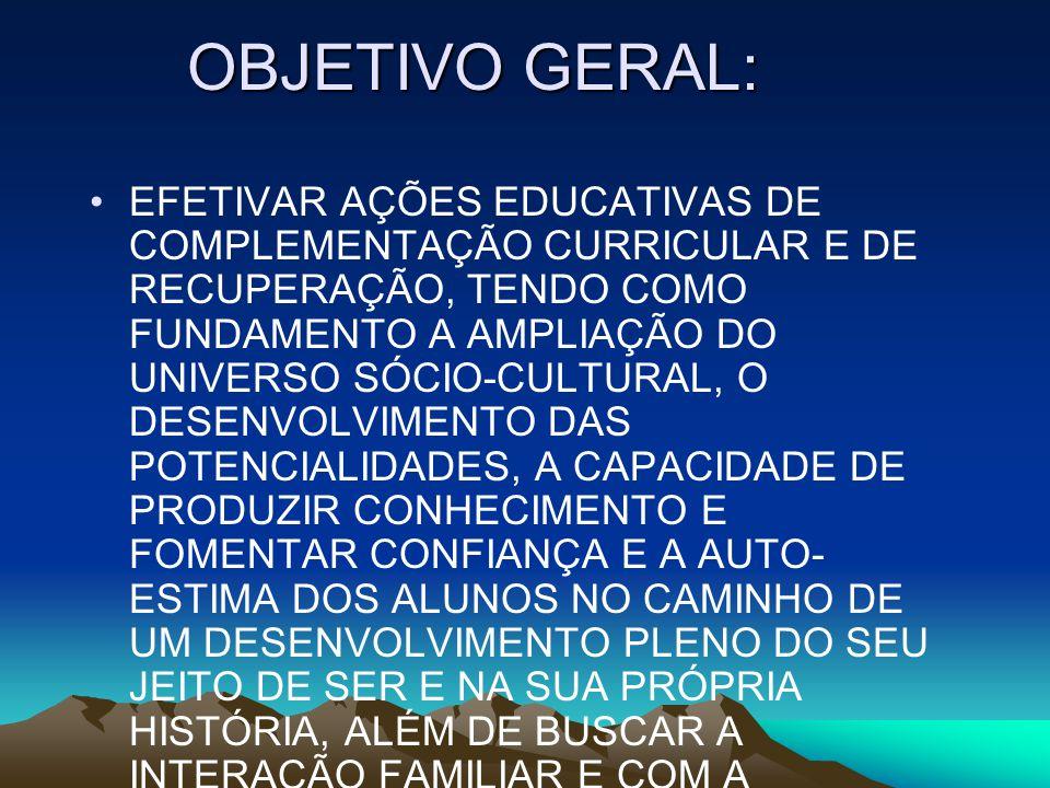 OBJETIVO GERAL: EFETIVAR AÇÕES EDUCATIVAS DE COMPLEMENTAÇÃO CURRICULAR E DE RECUPERAÇÃO, TENDO COMO FUNDAMENTO A AMPLIAÇÃO DO UNIVERSO SÓCIO-CULTURAL,