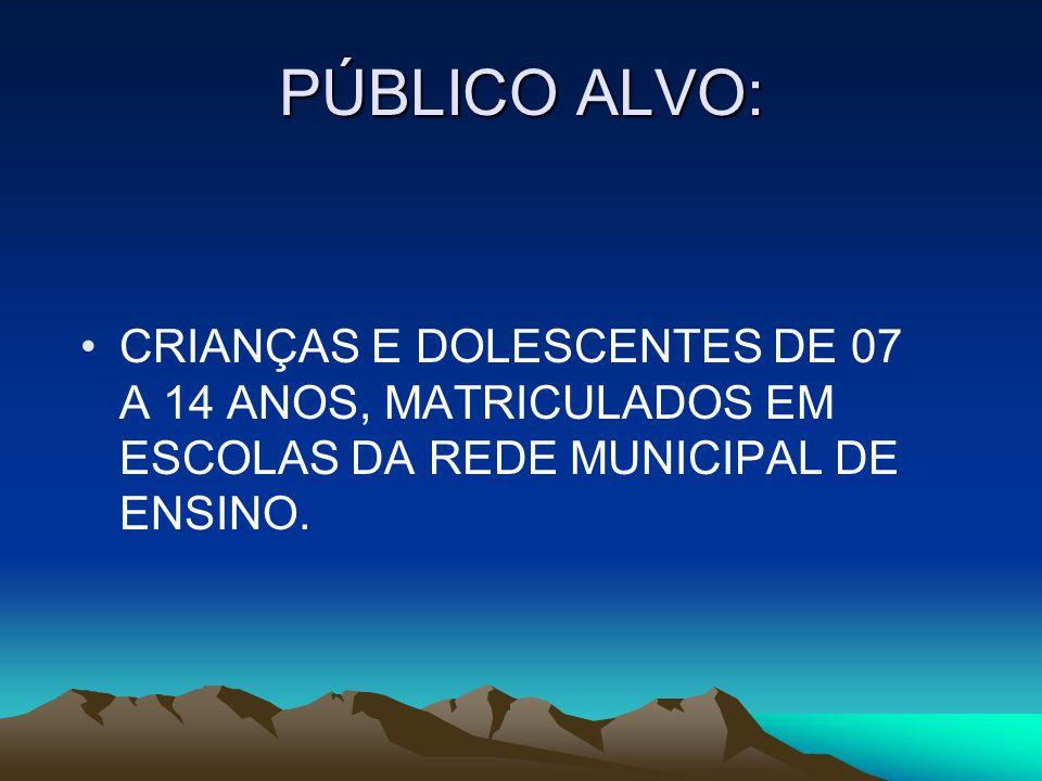 PÚBLICO ALVO: CRIANÇAS E DOLESCENTES DE 07 A 14 ANOS, MATRICULADOS EM ESCOLAS DA REDE MUNICIPAL DE ENSINO.