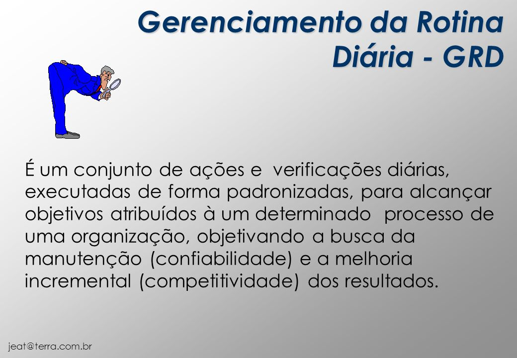 jeat@terra.com.br Gerenciamento da Rotina Diária - GRD É um conjunto de ações e verificações diárias, executadas de forma padronizadas, para alcançar objetivos atribuídos à um determinado processo de uma organização, objetivando a busca da manutenção (confiabilidade) e a melhoria incremental (competitividade) dos resultados.