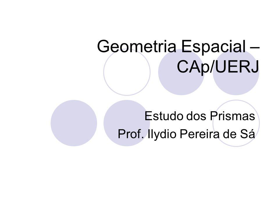 Geometria Espacial – CAp/UERJ Estudo dos Prismas Prof. Ilydio Pereira de Sá