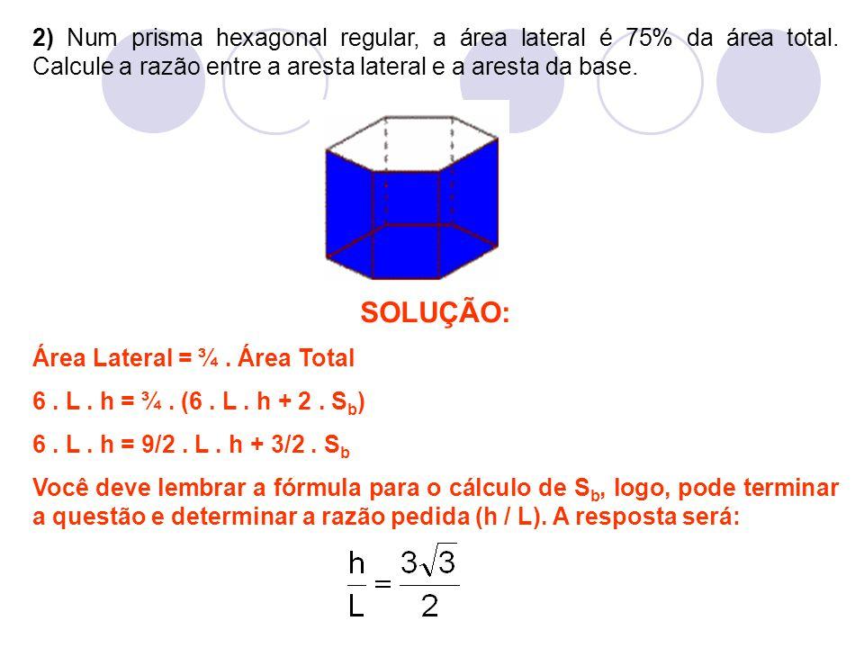 2) Num prisma hexagonal regular, a área lateral é 75% da área total. Calcule a razão entre a aresta lateral e a aresta da base. SOLUÇÃO: Área Lateral