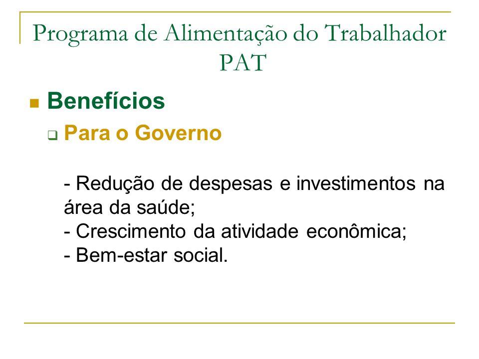 Programa de Alimentação do Trabalhador PAT Benefícios  Para o Governo - Redução de despesas e investimentos na área da saúde; - Crescimento da ativid