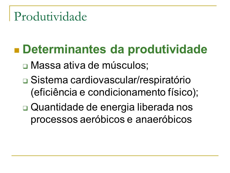 Produtividade Determinantes da produtividade  Massa ativa de músculos;  Sistema cardiovascular/respiratório (eficiência e condicionamento físico); 