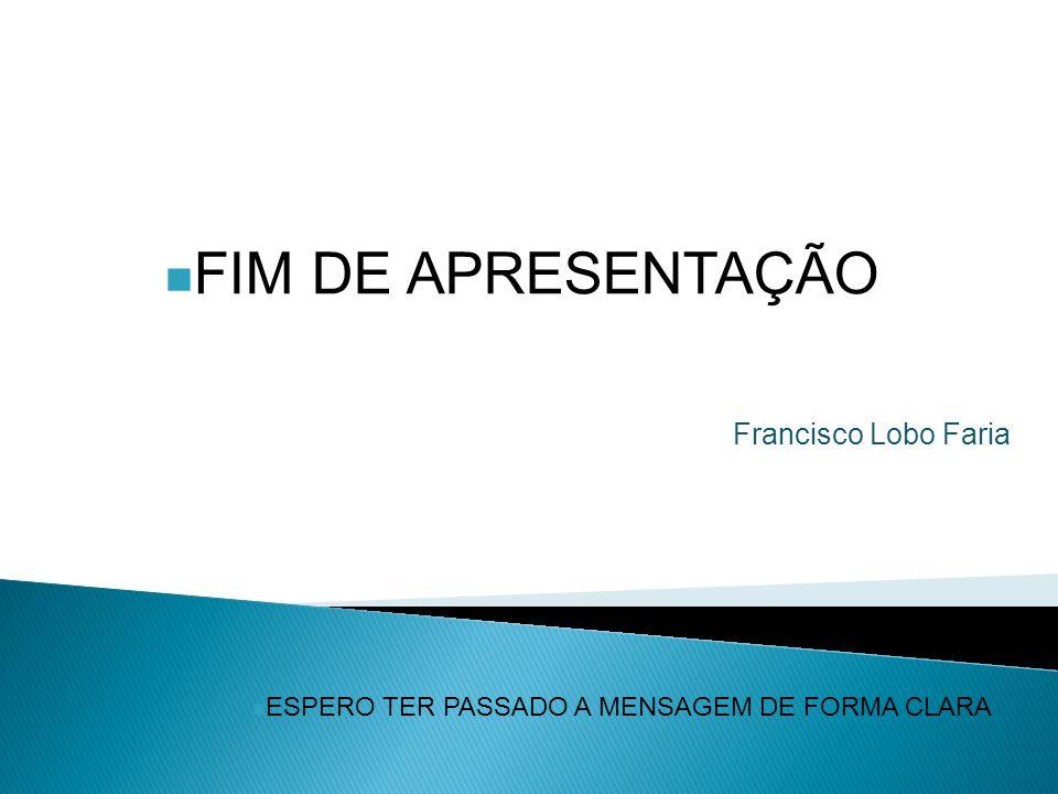 ESPERO TER PASSADO A MENSAGEM DE FORMA CLARA FIM DE APRESENTAÇÃO Francisco Lobo Faria