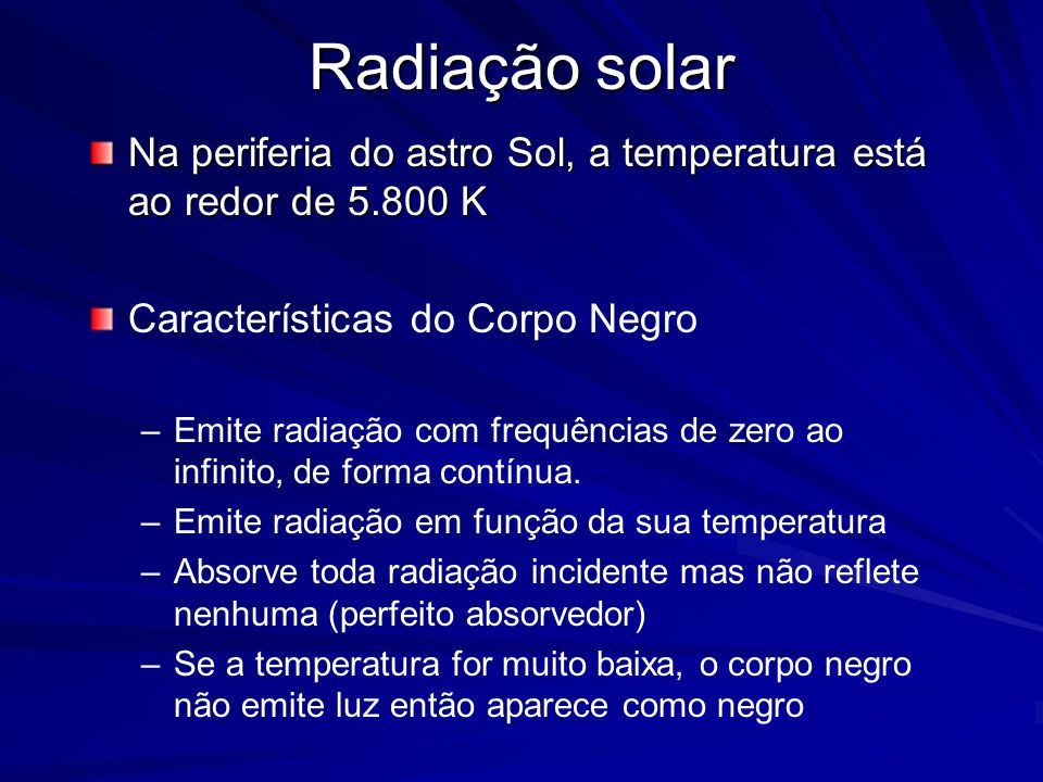 Radiação solar Na periferia do astro Sol, a temperatura está ao redor de 5.800 K Características do Corpo Negro – –Emite radiação com frequências de zero ao infinito, de forma contínua.