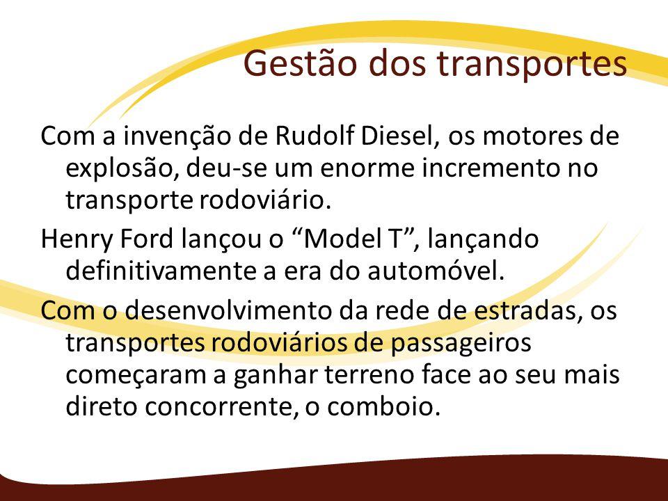 Gestão dos transportes Com a invenção de Rudolf Diesel, os motores de explosão, deu-se um enorme incremento no transporte rodoviário. Henry Ford lanço