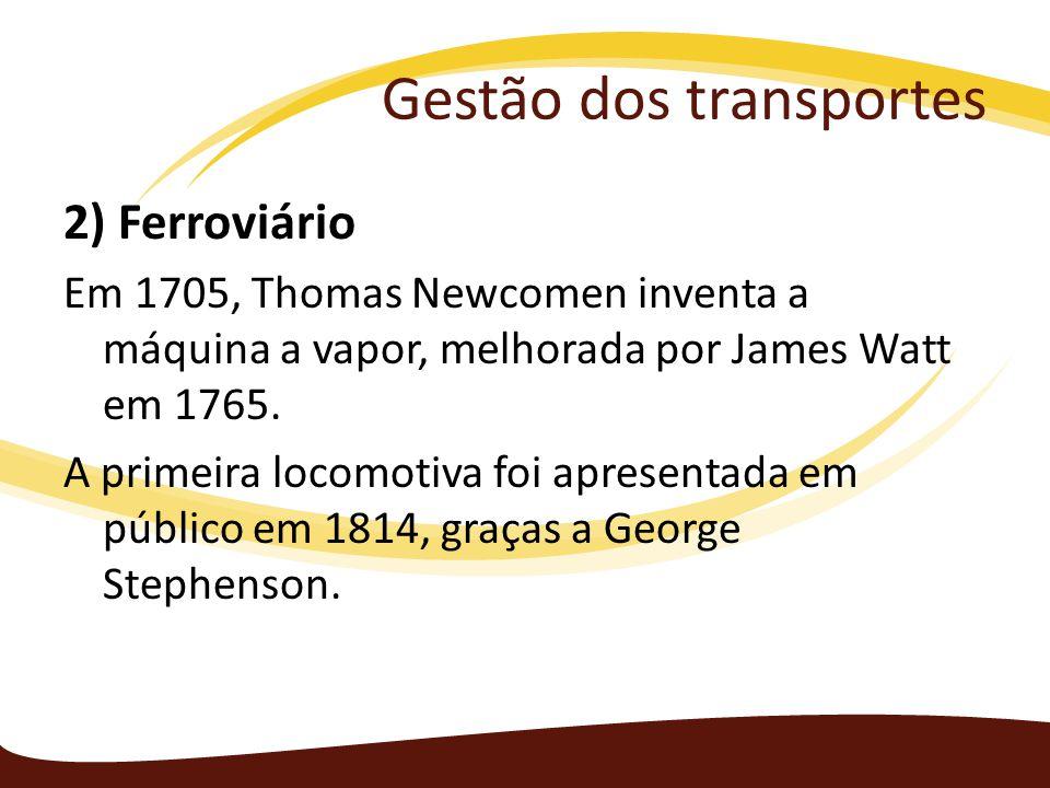 Gestão dos transportes 2) Ferroviário Em 1705, Thomas Newcomen inventa a máquina a vapor, melhorada por James Watt em 1765. A primeira locomotiva foi