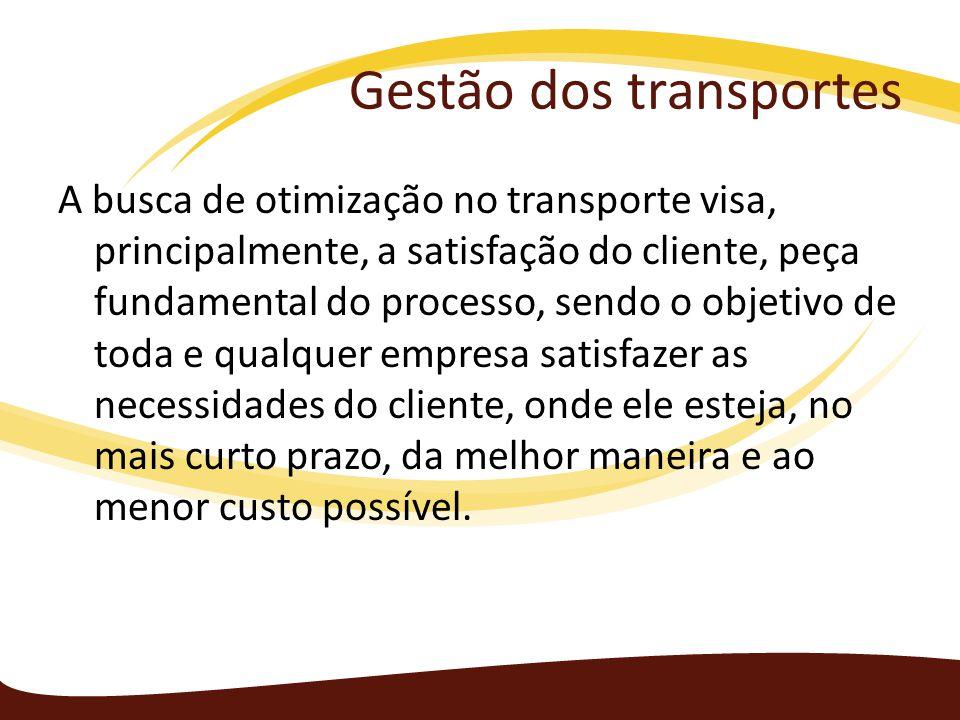 Gestão dos transportes A busca de otimização no transporte visa, principalmente, a satisfação do cliente, peça fundamental do processo, sendo o objeti