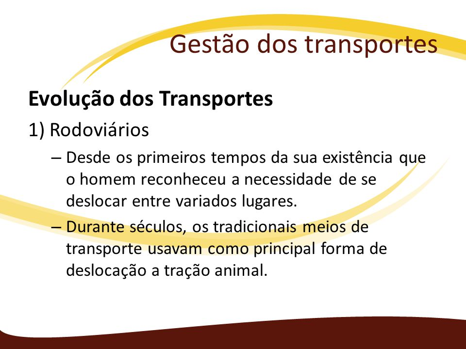 Gestão dos transportes Com a evolução natural, necessitou de meios que lhe permitissem deslocar-se entre dois lugares de forma cada vez mais rápida.