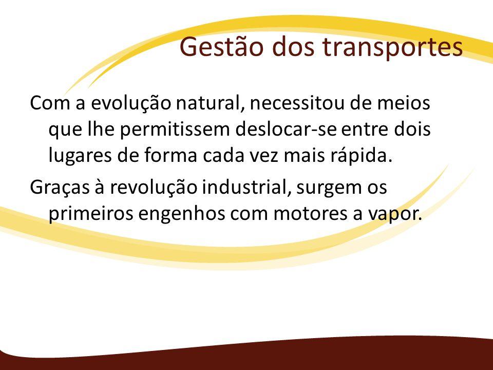Gestão dos transportes Com a evolução natural, necessitou de meios que lhe permitissem deslocar-se entre dois lugares de forma cada vez mais rápida. G