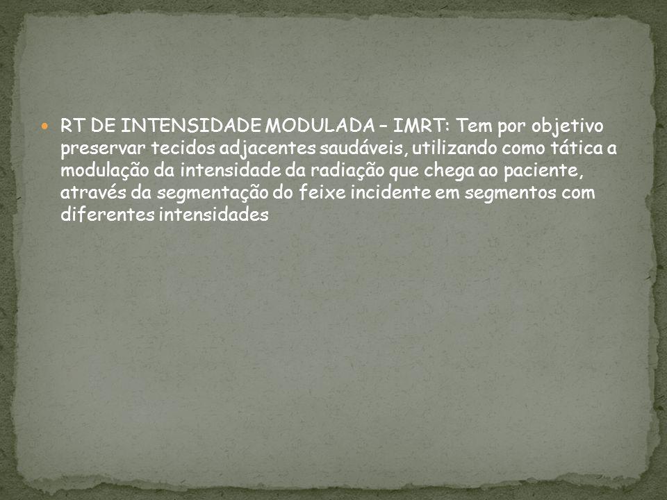 RT DE INTENSIDADE MODULADA – IMRT: Tem por objetivo preservar tecidos adjacentes saudáveis, utilizando como tática a modulação da intensidade da radia