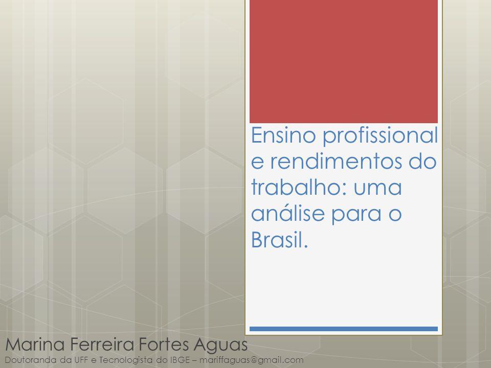 Ensino profissional e rendimentos do trabalho: uma análise para o Brasil. Marina Ferreira Fortes Aguas Doutoranda da UFF e Tecnologista do IBGE – mari