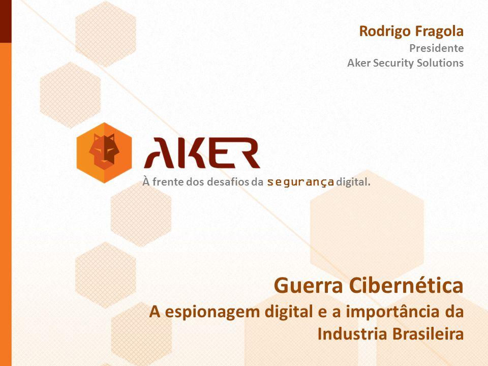 À frente dos desafios da segurança digital. Rodrigo Fragola Presidente Aker Security Solutions Guerra Cibernética A espionagem digital e a importância
