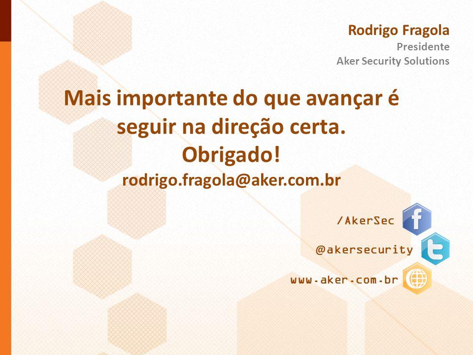 /AkerSec @ akersecurity www.aker.com.br Rodrigo Fragola Presidente Aker Security Solutions Mais importante do que avançar é seguir na direção certa. O