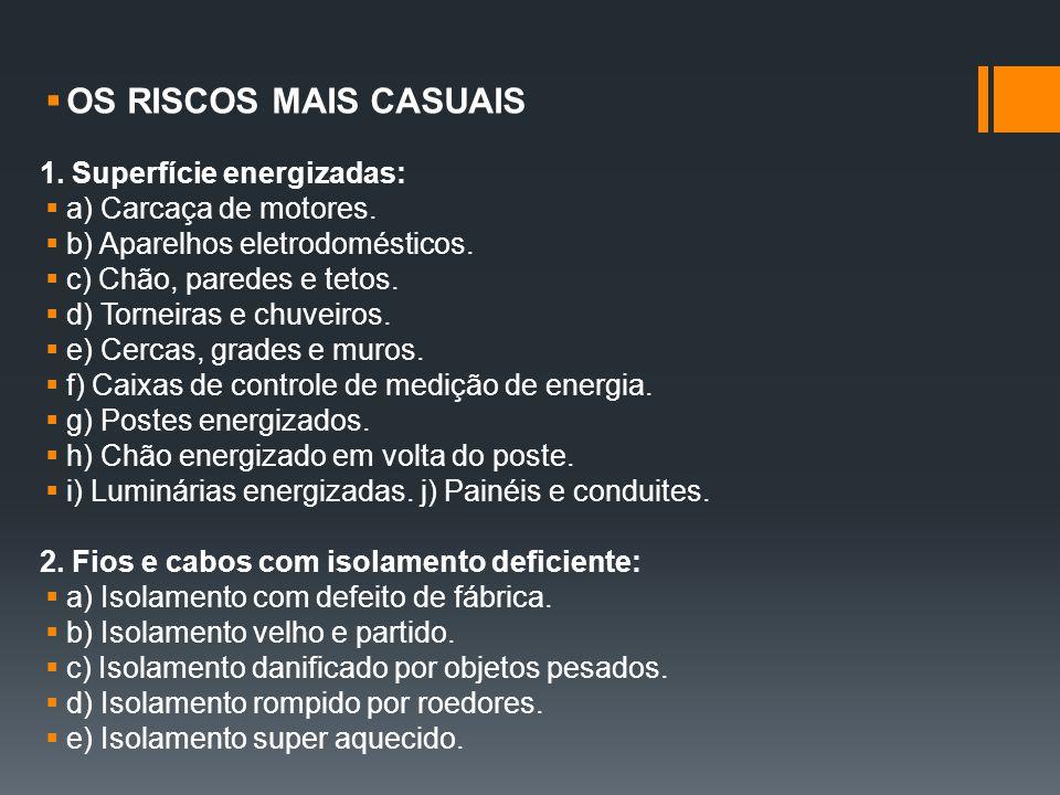  OS RISCOS MAIS CASUAIS 1. Superfície energizadas:  a) Carcaça de motores.  b) Aparelhos eletrodomésticos.  c) Chão, paredes e tetos.  d) Torneir