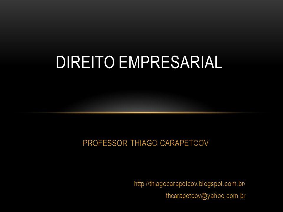 PROFESSOR THIAGO CARAPETCOV http://thiagocarapetcov.blogspot.com.br/ thcarapetcov@yahoo.com.br DIREITO EMPRESARIAL