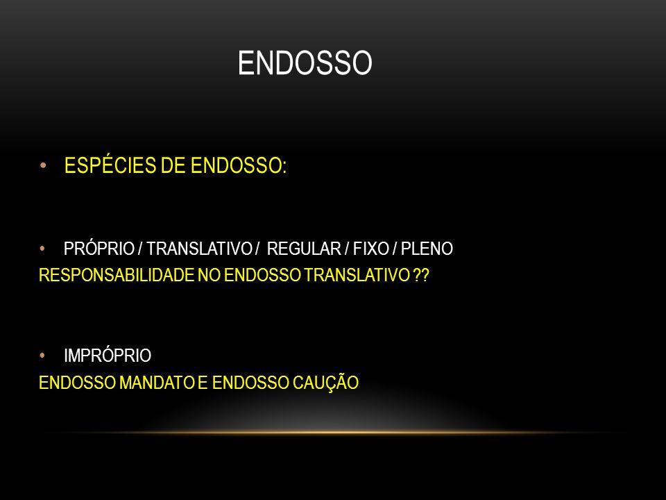ENDOSSO ESPÉCIES DE ENDOSSO: PRÓPRIO / TRANSLATIVO / REGULAR / FIXO / PLENO RESPONSABILIDADE NO ENDOSSO TRANSLATIVO ?? IMPRÓPRIO ENDOSSO MANDATO E END