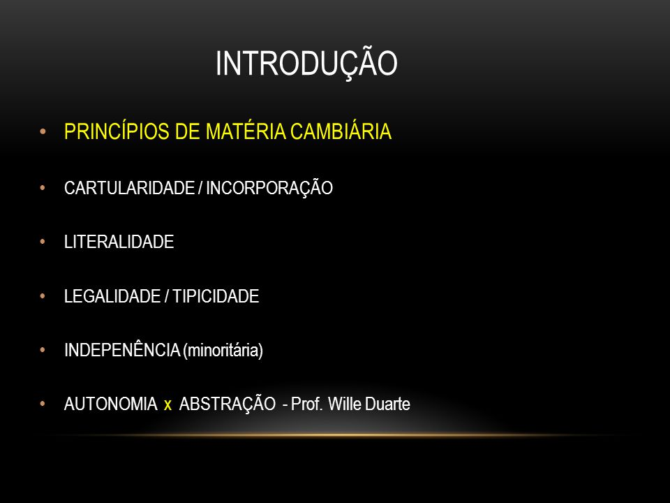 INTRODUÇÃO PRINCÍPIOS DE MATÉRIA CAMBIÁRIA CARTULARIDADE / INCORPORAÇÃO LITERALIDADE LEGALIDADE / TIPICIDADE INDEPENÊNCIA (minoritária) AUTONOMIA x AB