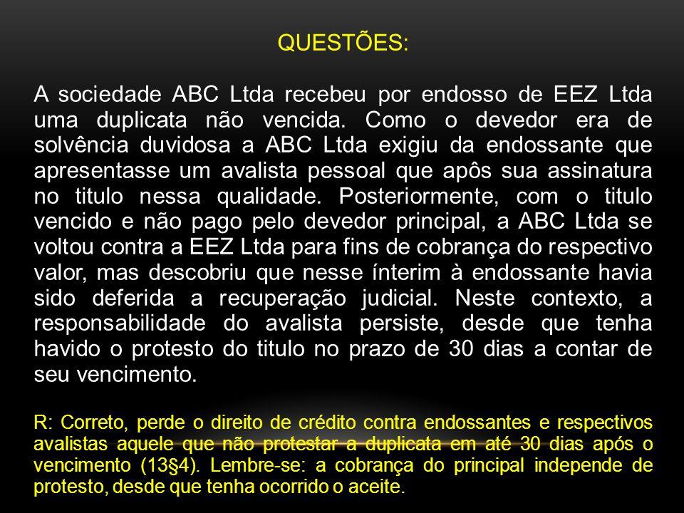 QUESTÕES: A sociedade ABC Ltda recebeu por endosso de EEZ Ltda uma duplicata não vencida. Como o devedor era de solvência duvidosa a ABC Ltda exigiu d