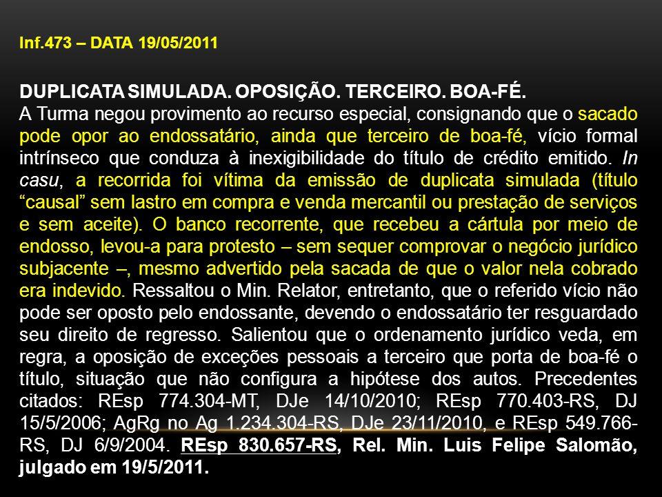 Inf.473 – DATA 19/05/2011 DUPLICATA SIMULADA. OPOSIÇÃO. TERCEIRO. BOA-FÉ. A Turma negou provimento ao recurso especial, consignando que o sacado pode