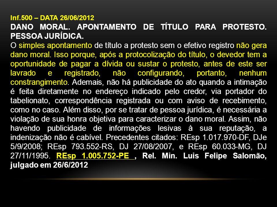 Inf.500 – DATA 26/06/2012 DANO MORAL. APONTAMENTO DE TÍTULO PARA PROTESTO. PESSOA JURÍDICA. O simples apontamento de título a protesto sem o efetivo r