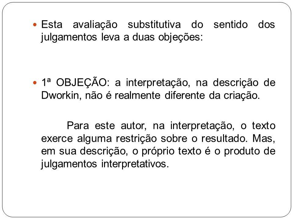 Esta avaliação substitutiva do sentido dos julgamentos leva a duas objeções: 1ª OBJEÇÃO: a interpretação, na descrição de Dworkin, não é realmente dif