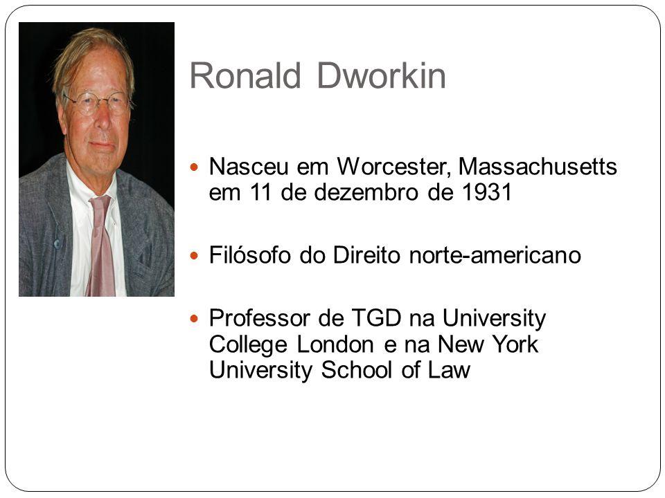 Ronald Dworkin Nasceu em Worcester, Massachusetts em 11 de dezembro de 1931 Filósofo do Direito norte-americano Professor de TGD na University College