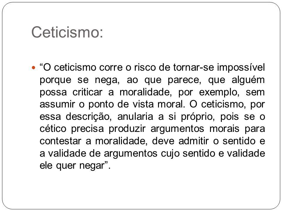 """Ceticismo: """"O ceticismo corre o risco de tornar-se impossível porque se nega, ao que parece, que alguém possa criticar a moralidade, por exemplo, sem"""