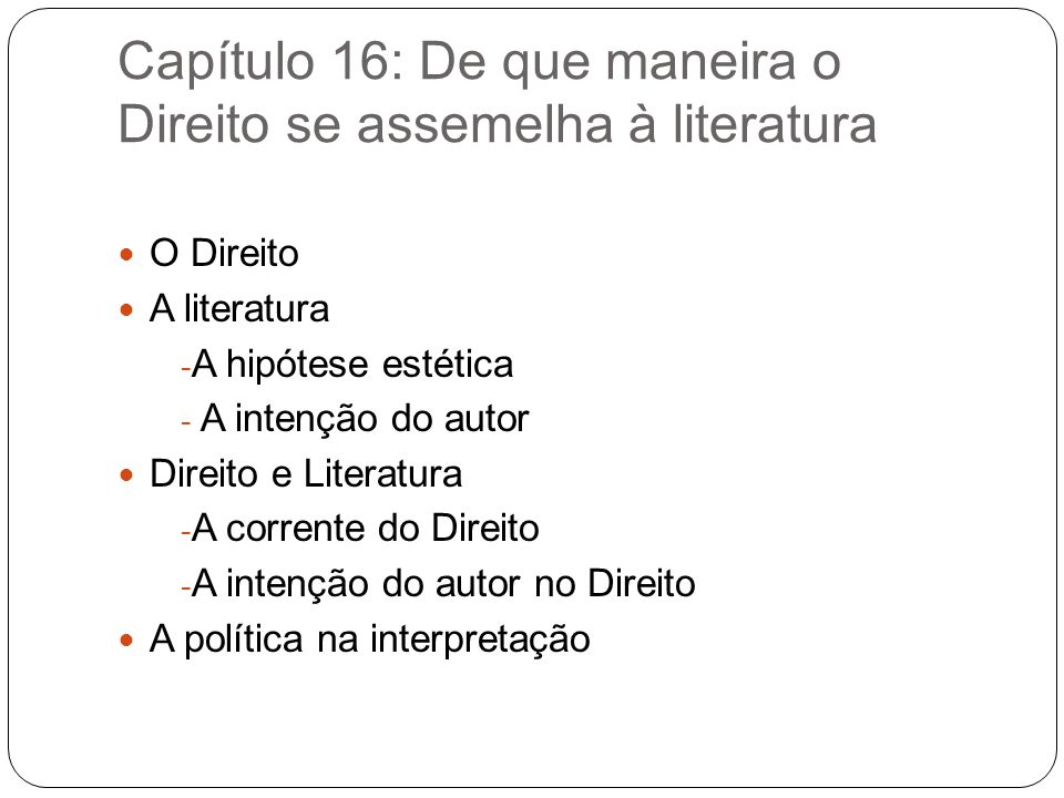 Capítulo 16: De que maneira o Direito se assemelha à literatura O Direito A literatura - A hipótese estética - A intenção do autor Direito e Literatur