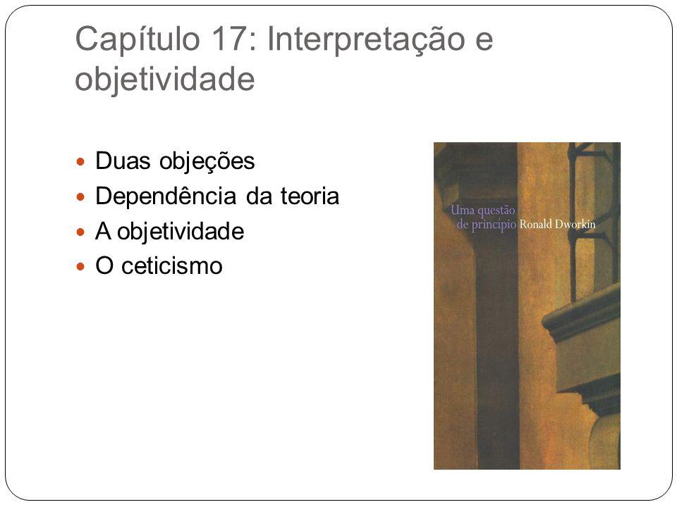 Capítulo 17: Interpretação e objetividade Duas objeções Dependência da teoria A objetividade O ceticismo