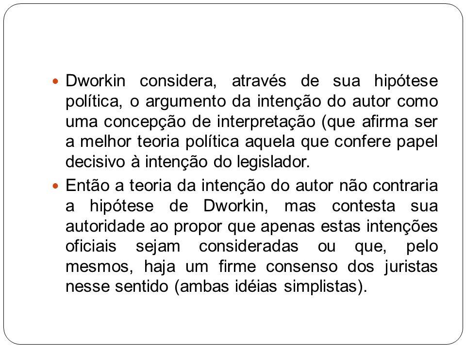 Dworkin considera, através de sua hipótese política, o argumento da intenção do autor como uma concepção de interpretação (que afirma ser a melhor teo