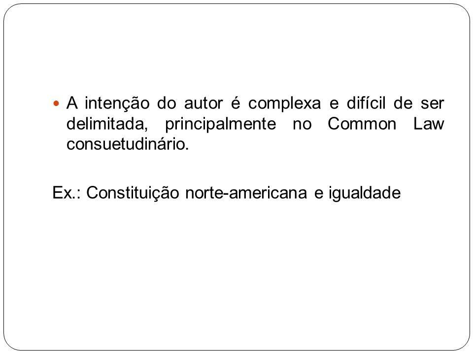 A intenção do autor é complexa e difícil de ser delimitada, principalmente no Common Law consuetudinário. Ex.: Constituição norte-americana e igualdad