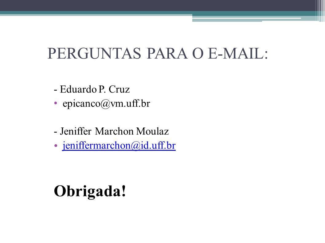 PERGUNTAS PARA O E-MAIL: - Eduardo P. Cruz epicanco@vm.uff.br - Jeniffer Marchon Moulaz jeniffermarchon@id.uff.br Obrigada!