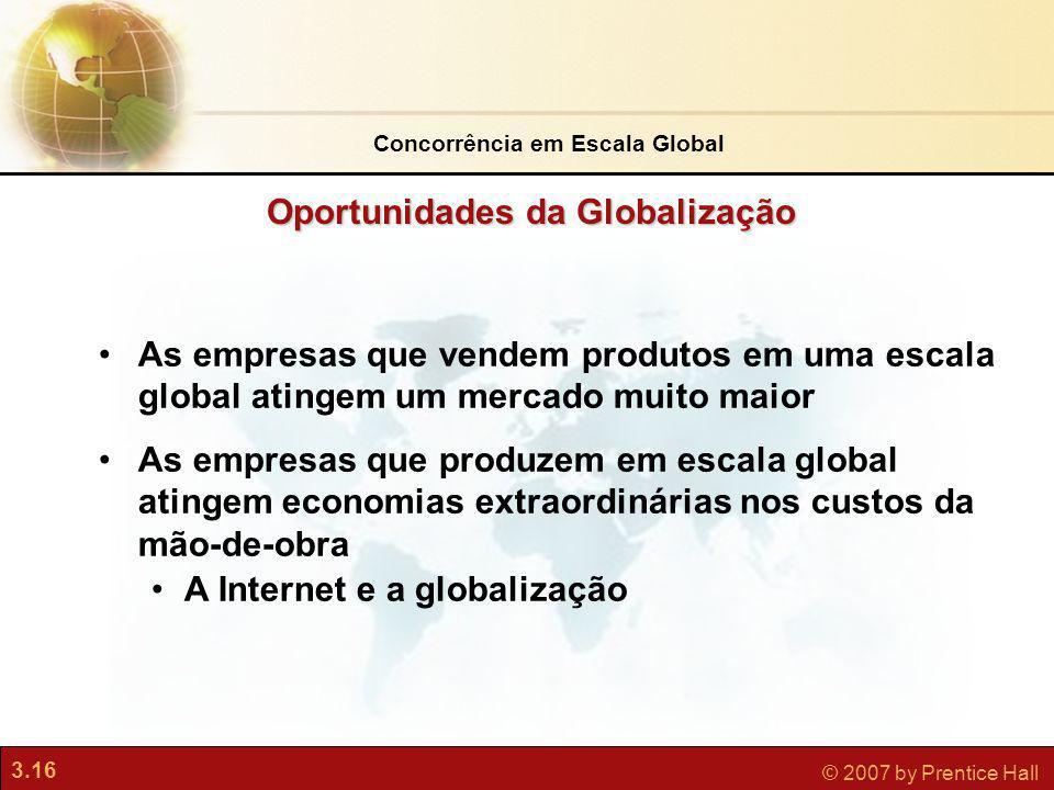 3.16 © 2007 by Prentice Hall As empresas que vendem produtos em uma escala global atingem um mercado muito maior As empresas que produzem em escala gl