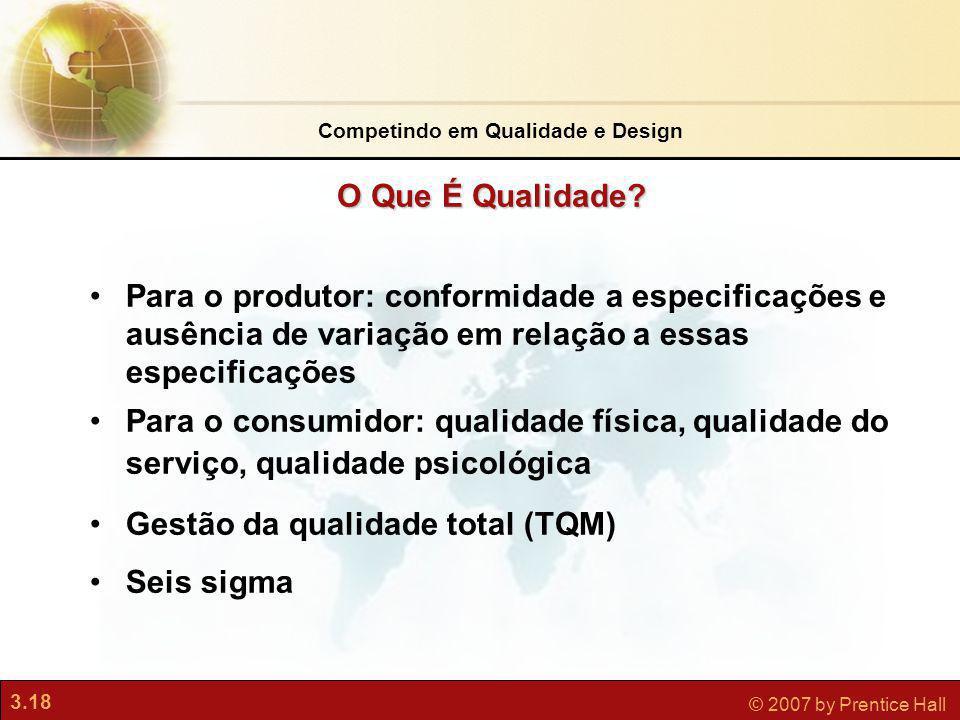 3.18 © 2007 by Prentice Hall O Que É Qualidade? Competindo em Qualidade e Design Para o produtor: conformidade a especificações e ausência de variação