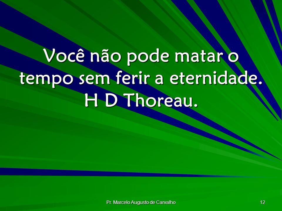 Pr. Marcelo Augusto de Carvalho 12 Você não pode matar o tempo sem ferir a eternidade. H D Thoreau.