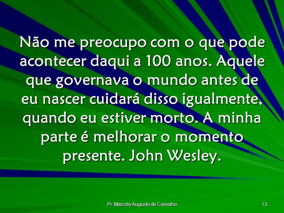 Pr. Marcelo Augusto de Carvalho 13 Não me preocupo com o que pode acontecer daqui a 100 anos. Aquele que governava o mundo antes de eu nascer cuidará