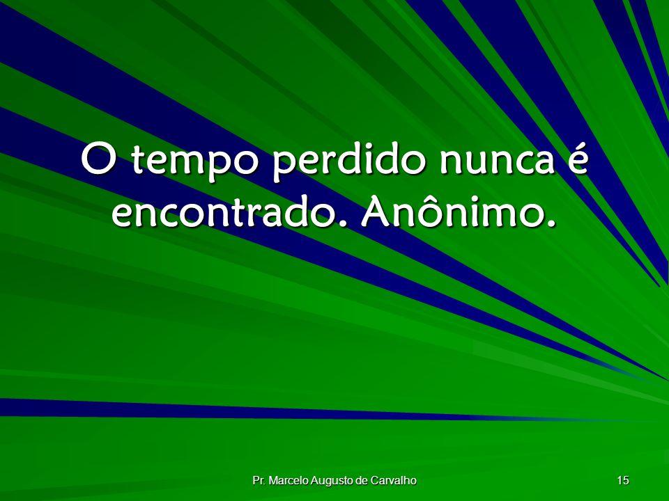 Pr. Marcelo Augusto de Carvalho 15 O tempo perdido nunca é encontrado. Anônimo.
