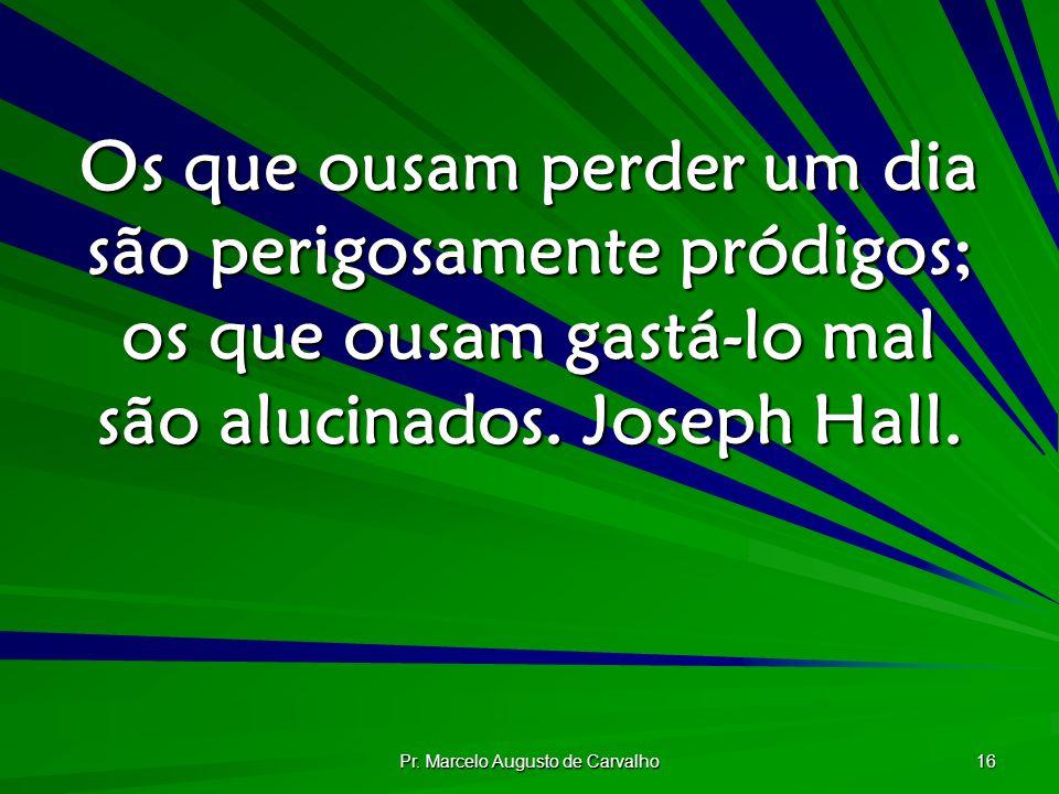 Pr. Marcelo Augusto de Carvalho 16 Os que ousam perder um dia são perigosamente pródigos; os que ousam gastá-lo mal são alucinados. Joseph Hall.