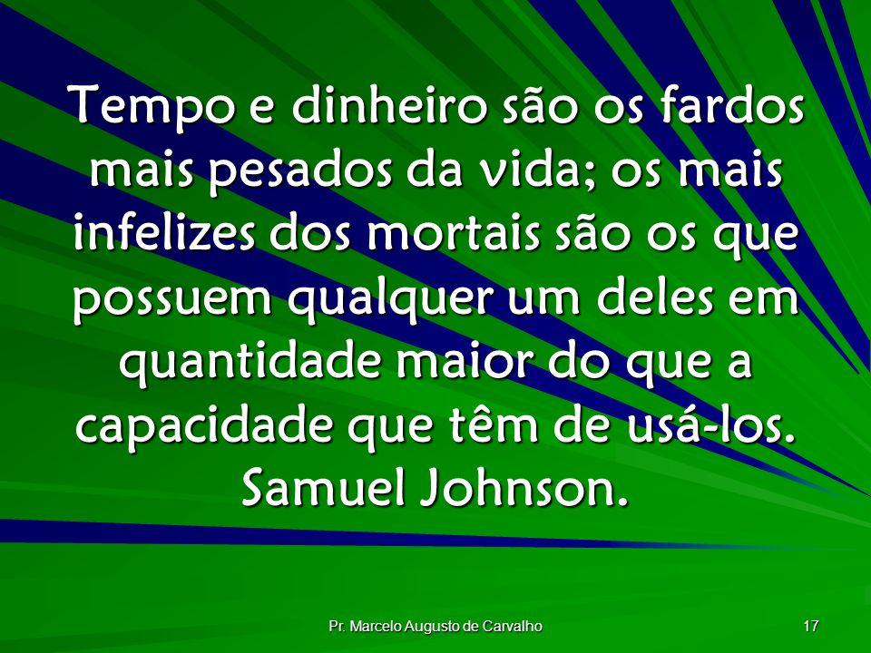 Pr. Marcelo Augusto de Carvalho 17 Tempo e dinheiro são os fardos mais pesados da vida; os mais infelizes dos mortais são os que possuem qualquer um d