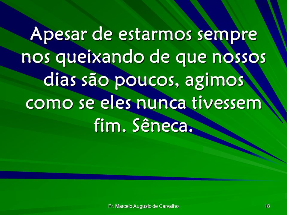 Pr. Marcelo Augusto de Carvalho 18 Apesar de estarmos sempre nos queixando de que nossos dias são poucos, agimos como se eles nunca tivessem fim. Sêne