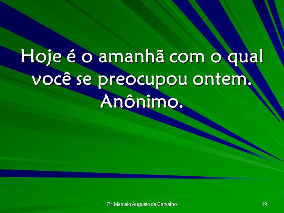 Pr. Marcelo Augusto de Carvalho 19 Hoje é o amanhã com o qual você se preocupou ontem. Anônimo.