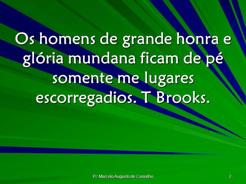 Pr. Marcelo Augusto de Carvalho 2 Os homens de grande honra e glória mundana ficam de pé somente me lugares escorregadios. T Brooks.