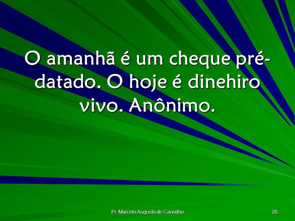 Pr. Marcelo Augusto de Carvalho 20 O amanhã é um cheque pré- datado. O hoje é dinehiro vivo. Anônimo.