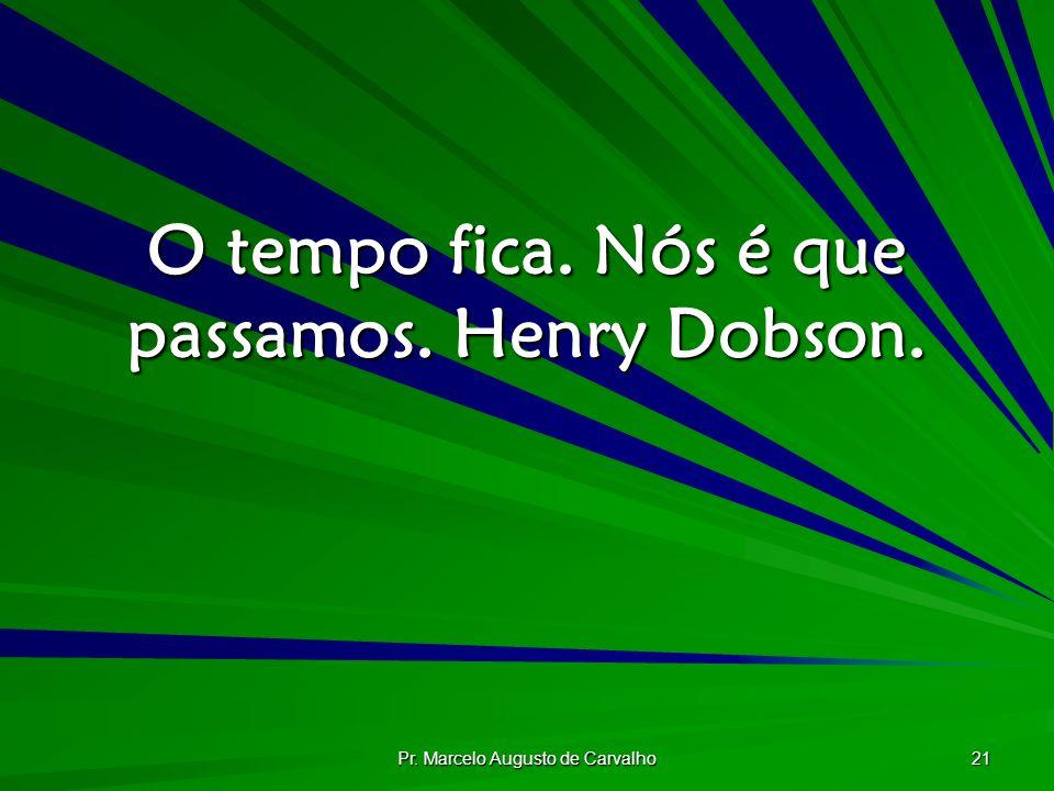 Pr. Marcelo Augusto de Carvalho 21 O tempo fica. Nós é que passamos. Henry Dobson.