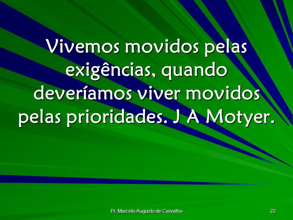 Pr. Marcelo Augusto de Carvalho 22 Vivemos movidos pelas exigências, quando deveríamos viver movidos pelas prioridades. J A Motyer.