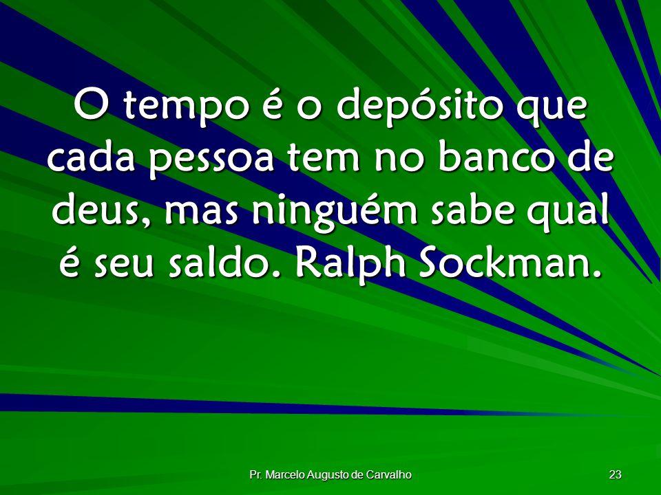 Pr. Marcelo Augusto de Carvalho 23 O tempo é o depósito que cada pessoa tem no banco de deus, mas ninguém sabe qual é seu saldo. Ralph Sockman.