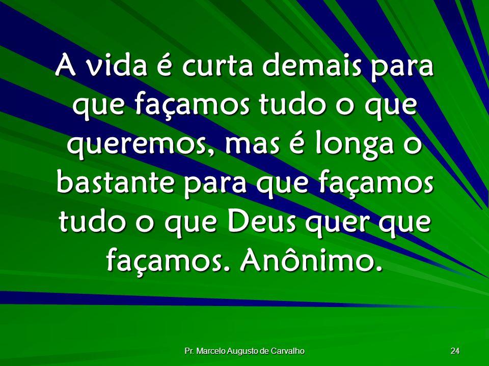 Pr. Marcelo Augusto de Carvalho 24 A vida é curta demais para que façamos tudo o que queremos, mas é longa o bastante para que façamos tudo o que Deus